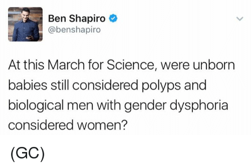Memes, Science, and Women: Ben Shapiro  @benshapiro  At this March for Science, were unborn  babies still considered polyps and  biological men with gender dysphoria  considered women? (GC)