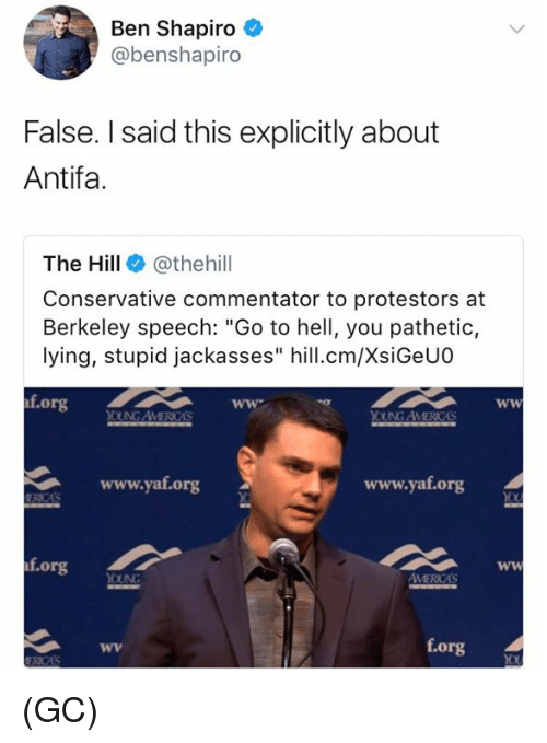 "Memes, Conservative, and Hell: Ben Shapiro  @benshapiro  False. I said this explicitly about  Antifa.  The Hill @thehill  Conservative commentator to protestors at  Berkeley speech: ""Go to hell, you pathetic,  lying, stupid jackasses"" hill.cm/XsiGeUO  f.org  OUNG AVMERICAS  www.yat.org  www.yaf.org  f.org  f.org (GC)"