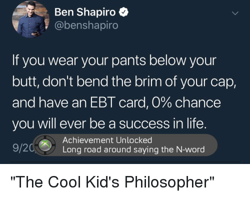 Butt, Life, and Politics: Ben Shapiro *  @benshapiro  If you wear your pants below your  butt, don't bend the brim of your cap,  and have an EBT card, 0% chance  you will ever be a success in life.  Achievement Unlocked  Long road around saying the N-word