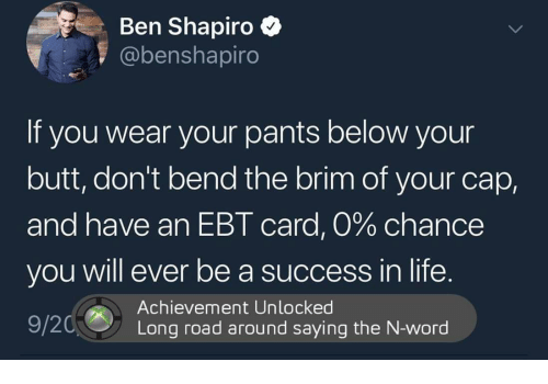 Butt, Life, and Word: Ben Shapiro  @benshapiro  If you wear your pants below your  butt, don't bend the brim of your cap,  and have an EBT card, 0% chance  you will ever be a success in life.  Achievement Unlocked  Long road around saying the N-word