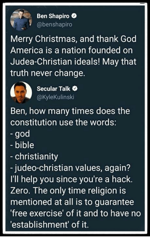 America, Christmas, and God: Ben Shapiro  @benshapiro  Merry Christmas, and thank God  America is a nation founded on  Judea-Christian ideals! May that  truth never change.  Secular Talk  @Kylekulinski  Ben, how many times does the  constitution use the words:  god  bible  - christianity  - judeo-christian values, again?  I'lI help you since you're a hack.  Zero. The only time religion is  mentioned at all is to guarantee  free exercise' of it and to have no  'establishment' of it.