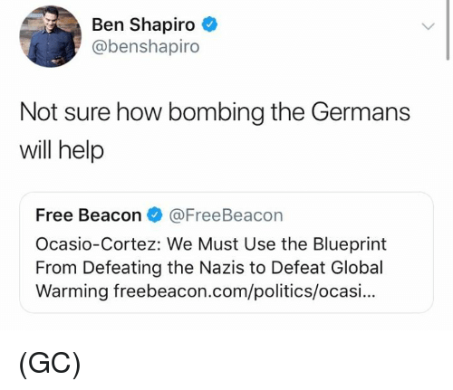 Global Warming, Memes, and Politics: Ben Shapiro  @benshapiro  Not sure how bombing the Germans  will help  Free Beacon@FreeBeacon  Ocasio-Cortez: We Must Use the Blueprint  From Defeating the Nazis to Defeat Global  Warming freebeacon.com/politics/ocasi... (GC)