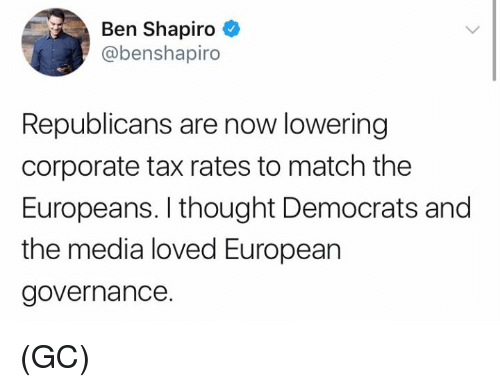 Memes, Match, and Thought: Ben Shapiro  @benshapiro  Republicans are now lowering  corporate tax rates to match the  Europeans. I thought Democrats and  the media loved European  governance. (GC)