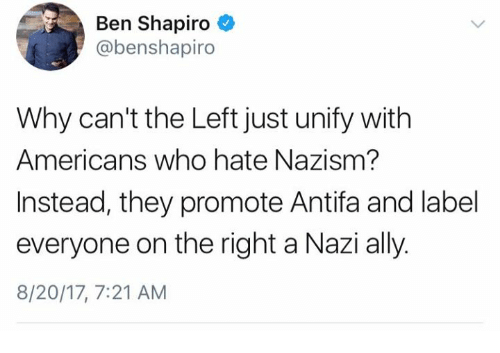 Memes, Ally, and 🤖: Ben Shapiro  @benshapiro  Why can't the Left just unify with  Americans who hate Nazism?  Instead, they promote Antifa and label  everyone on the right a Nazi ally.  8/20/17, 7:21 AM