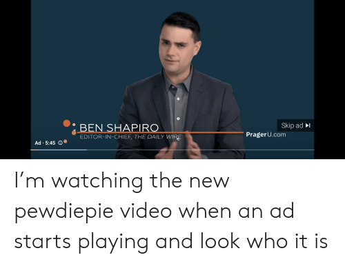 Video, Com, and Wire: .BEN SHAPIRO  Skip ad  EDITOR-IN-CHIEF, THE DAILY WIRE  PragerU.com  .  Ad . 5:45 I'm watching the new pewdiepie video when an ad starts playing and look who it is
