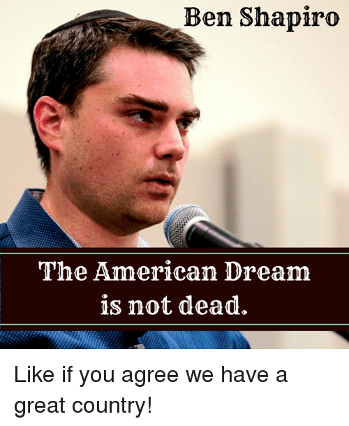 Ben Shapiro the American Dream Is Not Dead Like if You Agree We Have a Great Country! | Meme on ...