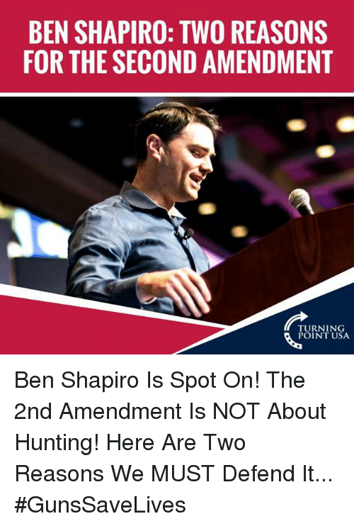 Memes, Hunting, and 2nd Amendment: BEN SHAPIRO: TWO REASONS  FOR THE SECOND AMENDMENT  TURNING  POINT USA Ben Shapiro Is Spot On! The 2nd Amendment Is NOT About Hunting!   Here Are Two Reasons We MUST Defend It... #GunsSaveLives