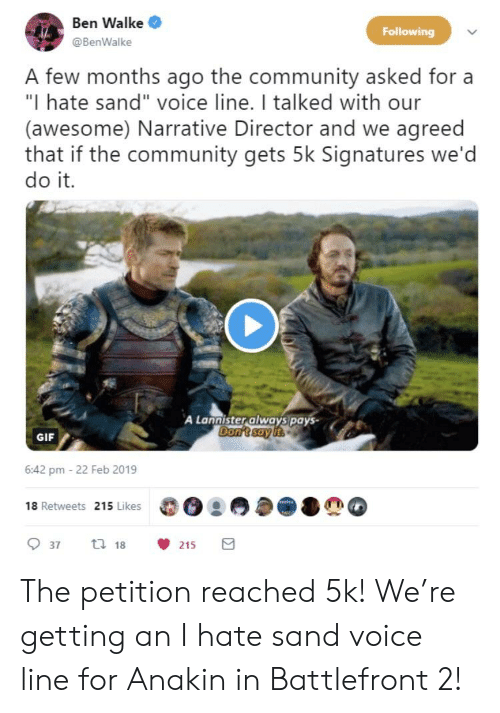 """Community, Gif, and Voice: Ben Walke  @BenWalke  Following  A few months ago the community asked for a  """"I hate sand"""" voice line. I talked with our  (awesome) Narrative Director and we agreed  that if the community gets 5k Signatures we'd  do it  A Lannister always pays-  Don't say  GIF  6:42 pm -22 Feb 2019  18 Retweets 215 Likes  937 t 18215 The petition reached 5k! We're getting an I hate sand voice line for Anakin in Battlefront 2!"""