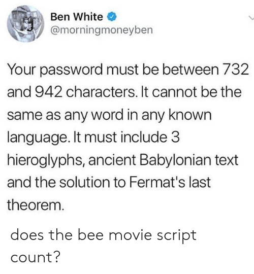 Bee Movie, Movie, and Text: Ben White  @morningmoneyben  Your password must be between 732  and 942 characters. It cannot be the  same as any word in any known  language. It must include 3  hieroglyphs, ancient Babylonian text  and the solution to Fermat's last  theorem. does the bee movie script count?
