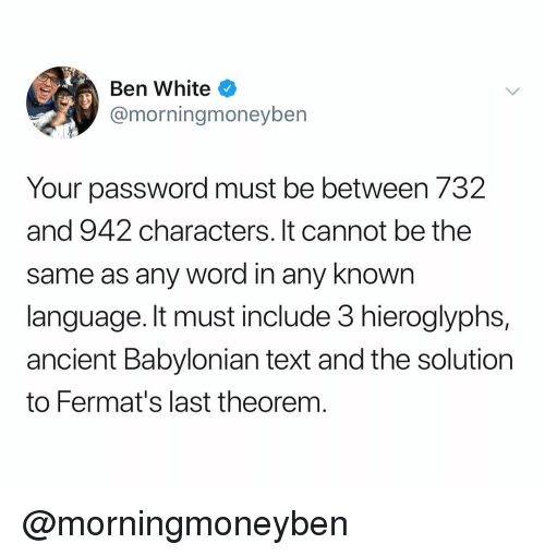 Text, White, and Word: Ben White  @morningmoneybern  Your password must be between 732  and 942 characters. It cannot be the  same as any word in any knowrn  language. It must include 3 hieroglyphs,  ancient Babylonian text and the solution  to Fermat's last theorem @morningmoneyben