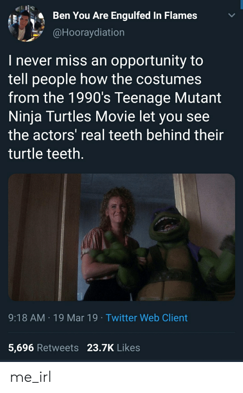 Teenage Mutant Ninja Turtles, Twitter, and Movie: Ben You Are Engulfed In Flames  @Hooraydiation  I never miss an opportunity to  tell people how the costumes  from the 1990's Teenage Mutant  Ninja Turtles Movie let you see  the actors real teeth behind their  turtle teeth.  9:18 AM 19 Mar 19 Twitter Web Client  5,696 Retweets 23.7K Likes me_irl