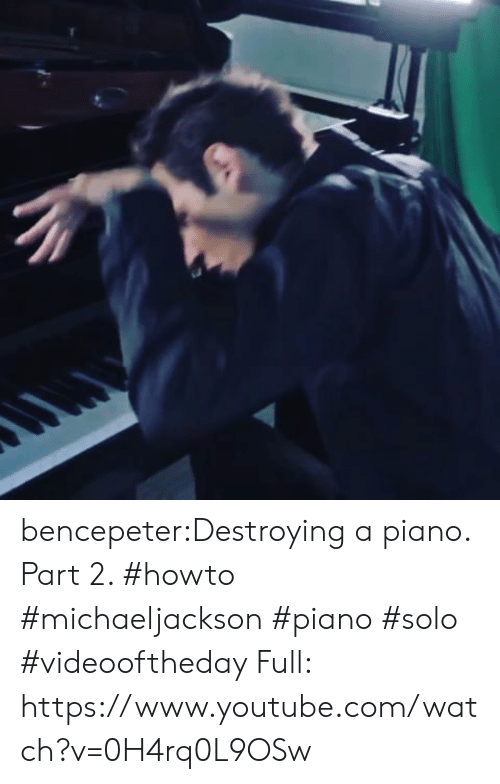 Tumblr, youtube.com, and Blog: bencepeter:Destroying a piano. Part 2. #howto #michaeljackson #piano #solo #videooftheday Full: https://www.youtube.com/watch?v=0H4rq0L9OSw