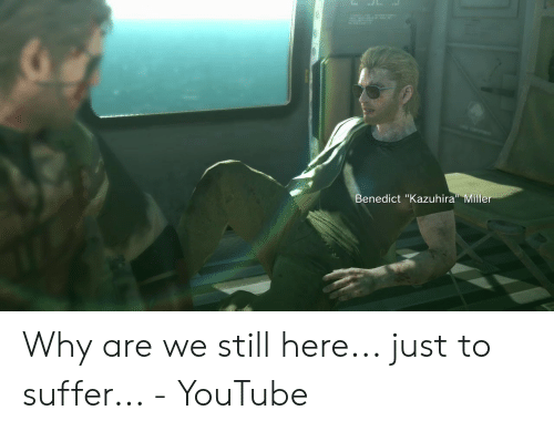 Benedict Kazuhira Miller Why Are We Still Here Just To Suffer Youtube Youtube Com Meme On Me Me #kazuhira miller #peace walker #mgs #metal gear #i really love this man #honestly this came to me in a vision and i had to make it real ultimate #super smash bros ultimate #isabelle #kazuhira miller. benedict kazuhira miller why are we