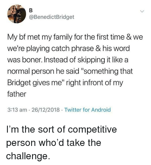 "Android, Boner, and Family: @BenedictBridget  My bf met my family for the first time & we  we're playing catch phrase & his word  was boner. Instead of skipping it like a  normal person he said ""something that  Bridget gives me"" right infront of my  father  3:13 am 26/12/2018 Twitter for Android I'm the sort of competitive person who'd take the challenge."