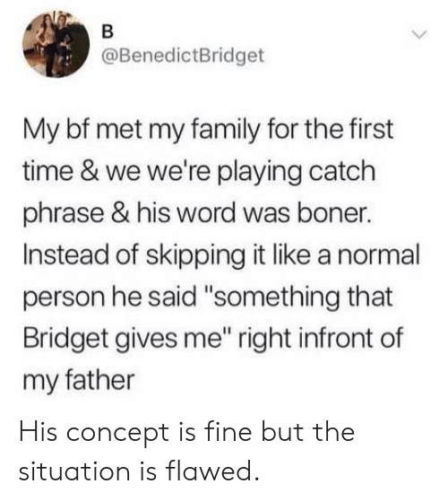 """Boner, Family, and Time: @BenedictBridget  My bf met my family for the first  time & we we're playing catch  phrase & his word was boner.  Instead of skipping it like a normal  person he said """"something that  Bridget gives me"""" right infront of  my father His concept is fine but the situation is flawed."""