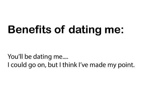 Benefits Of Dating Me You Will Be Dating Me I Could Go On