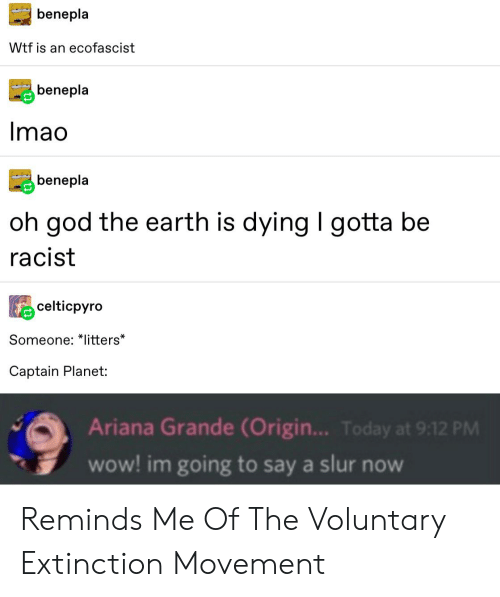 Ariana Grande, God, and Tumblr: benepla  Wtf is an ecofascist  benepla  Imao  benepla  oh god the earth is dying I gotta be  |  racist  celticpyro  Someone: *litters*  Captain Planet:  Ariana Grande (Origin... Today at 9:12 PM  wow! im going to say a slur now Reminds Me Of The Voluntary Extinction Movement