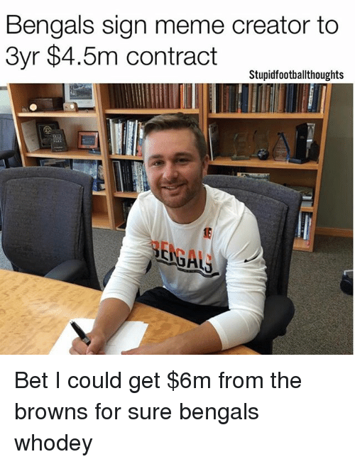 Meme, Memes, and Bengals: Bengals sign meme creator to  3yr $4.5m contract  Stupidfootballthoughts Bet I could get $6m from the browns for sure bengals whodey