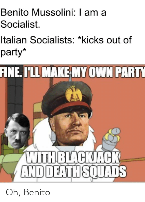 Am Mussolini Socialist Out With blackjack me A Socialists Oh On I'll Party Party Me I Italian And Meme Myown Fine kicks Deathsquads Benito Make Of