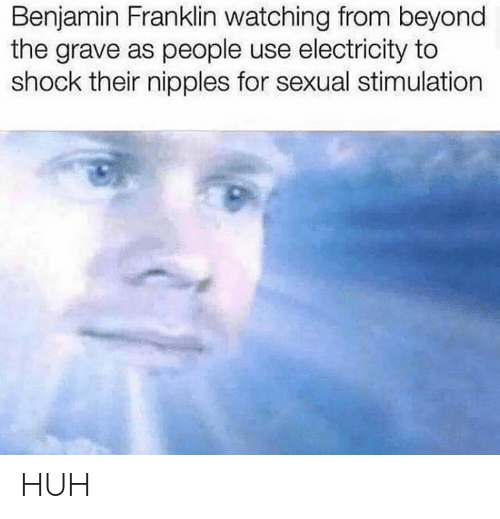 Benjamin Franklin, Huh, and Dank Memes: Benjamin Franklin watching from beyond  the grave as people use electricity to  shock their nipples for sexual stimulation HUH