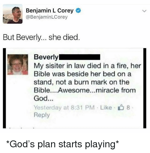 Fire, God, and Memes: Benjamin L Corey  @BenjaminLCorey  But Beverly... she died  Beverly  My sisiter in law died in a fire, her  Bible was beside her bed on a  stand, not a burn mark on the  Bible....Awesome...miracle from  God...  Yesterday at 8:31 PM . Like、山8  Reply *God's plan starts playing*