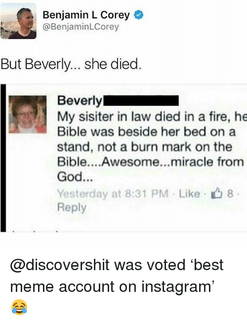 Fire, God, and Instagram: Benjamin L Corey  @BenjaminLCorey  But Beverly... she died  My sisiter in law died in a fire, he  Bible was beside her bed on a  stand, not a burn mark on the  Bible....Awesome...miracle from  God…  Yesterday at 8:31 PM . Like- 8  Reply @discovershit was voted 'best meme account on instagram' 😂