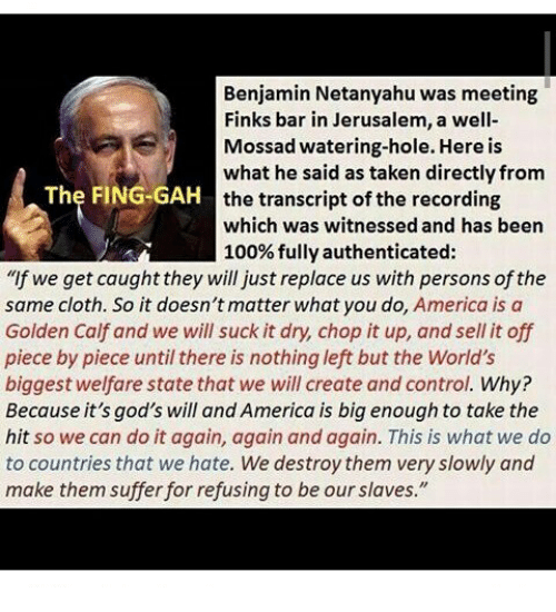 """America, Anaconda, and Do It Again: Benjamin Netanyahu was meeting  Finks bar in Jerusalem, a well-  Mossad watering-hole. Here is  what he said as taken directlyfrom  The FING-GAH  the transcript ofthe recording  which was witnessed and has been  100% fully authenticated  """"If we get caught they will just replace us with persons of the  same cloth. So it doesn't matter what you do,  America is a  Golden Calf and we will suck it dry, chop it up, and sell it off  piece by piece until there is nothing left but the World's  biggest welfare state that we will create and control. Why?  Because it's god's will and America is big enough to take the  hit so we can do it again, again and again. This is what we do  to countries that we hate. We destroy them very slowly and  make them suffer for refusing to be our slaves."""""""