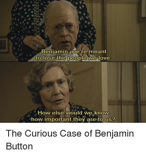 Memes, Benjamin Button, and 🤖: Benjamin, we're meant  to lose the people we love  How else would we know  *how important they are to us? The Curious Case of Benjamin Button