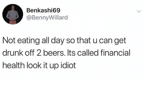 Dank, Drunk, and Idiot: Benkashi69  @BennyWillard  Not eating all day so that u can get  drunk off 2 beers. Its called financial  health look it up idiot