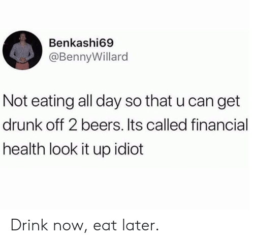 Dank, Drunk, and Idiot: Benkashi69  @BennyWillard  Not eating all day so that u can get  drunk off 2 beers. Its called financial  health look it up idiot Drink now, eat later.