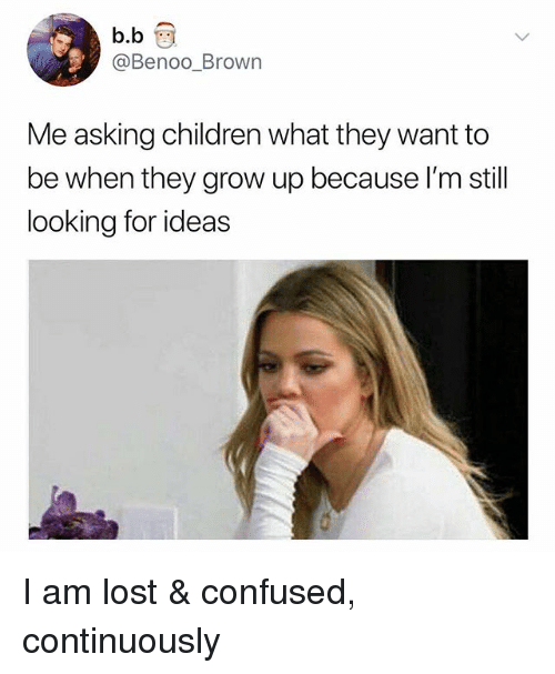 Children, Confused, and Lost: Benoo_Brown  Me asking children what they want to  be when they grow up because l'm still  looking for ideas I am lost & confused, continuously