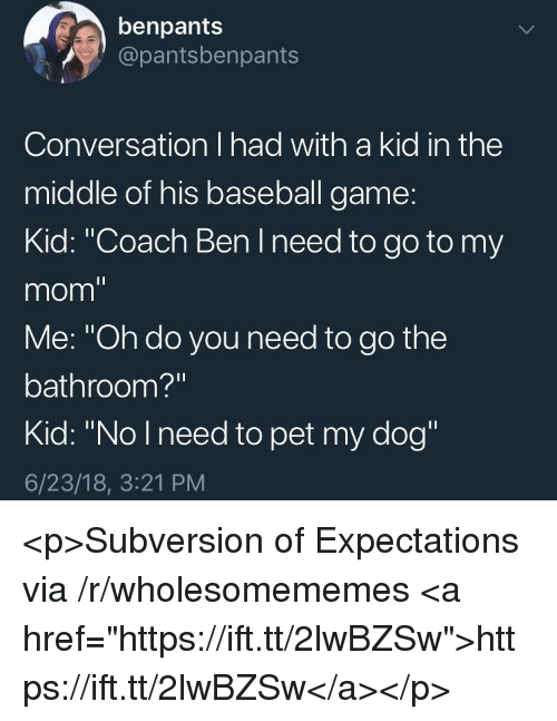 "Baseball, Game, and The Middle: benpants  @pantsbenpants  Conversation I had with a kid in the  middle of his baseball game:  Kid: ""Coach Ben I need to go to my  mom""  Me: ""Oh do you need to go the  bathroom?""  Kid: ""No Ineed to pet my dog""  6/23/18, 3:21 PM <p>Subversion of Expectations via /r/wholesomememes <a href=""https://ift.tt/2lwBZSw"">https://ift.tt/2lwBZSw</a></p>"