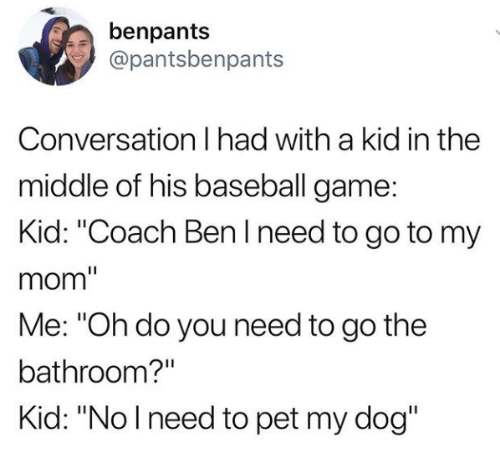"Baseball, Game, and The Middle: benpants  @pantsbenpants  Conversation I had with a kid in the  middle of his baseball game  Kid: ""Coach Ben I need to go to my  mom""  Me: ""Oh do you need to go the  bathroom?""  Kid: ""Nolneed to pet my dog"""