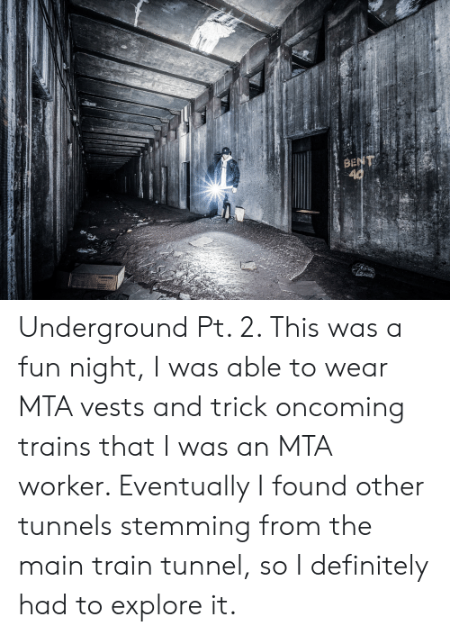 Definitely, Train, and Fun: BENT  40 Underground Pt. 2. This was a fun night, I was able to wear MTA vests and trick oncoming trains that I was an MTA worker. Eventually I found other tunnels stemming from the main train tunnel, so I definitely had to explore it.