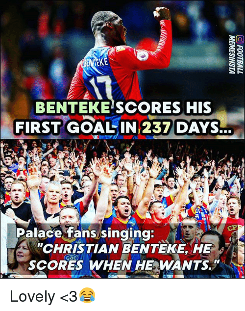 Memes, Singing, and 🤖: BENTEKE SCORES HIS  FIRST GOALIN 237 DAYS.  Palace fans singing  CHRISTIAN BENTEKE, HE  SCORES WHEN HE WANTS Lovely <3😂