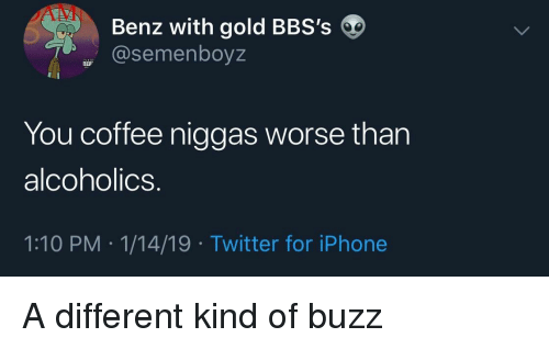 Iphone, Twitter, and Coffee: Benz with gold BBS's  @semenboyz  You coffee niggas worse than  alcoholics.  1:10 PM 1/14/19 Twitter for iPhone A different kind of buzz