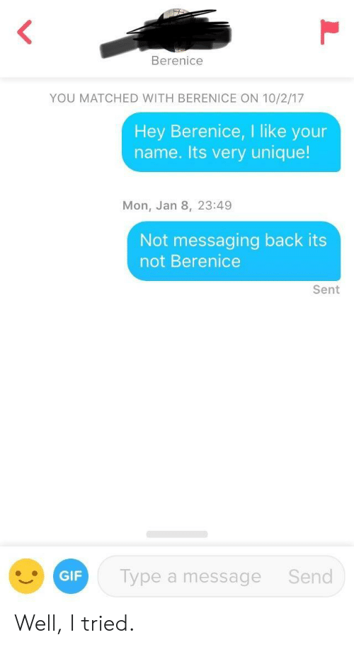 Gif, 10 2, and Back: Berenice  YOU MATCHED WITH BERENICE ON 10/2/17  Hey Berenice, I like your  name. Its very unique!  Mon, Jan 8, 23:49  Not messaging back its  not Berenice  Sent  GIF  ype a message Send Well, I tried.