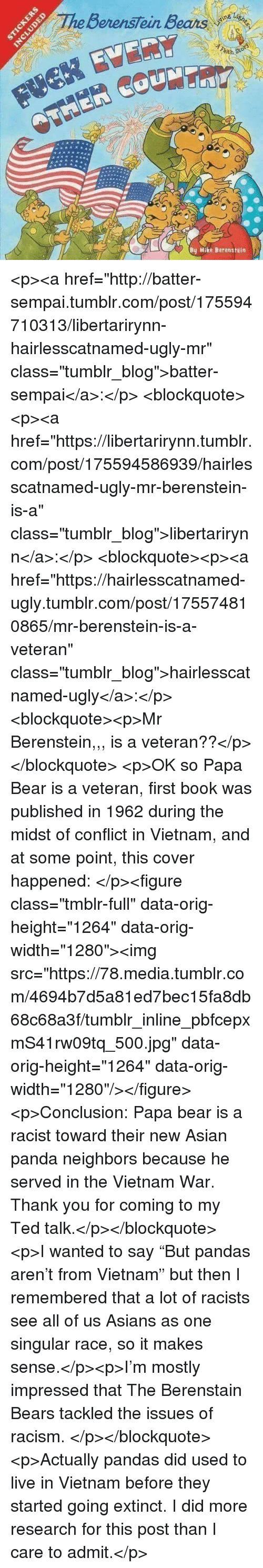 """Asian, Berenstain Bears, and Racism: BerensTein Bears  ith  By Mike Berenstein <p><a href=""""http://batter-sempai.tumblr.com/post/175594710313/libertarirynn-hairlesscatnamed-ugly-mr"""" class=""""tumblr_blog"""">batter-sempai</a>:</p>  <blockquote><p><a href=""""https://libertarirynn.tumblr.com/post/175594586939/hairlesscatnamed-ugly-mr-berenstein-is-a"""" class=""""tumblr_blog"""">libertarirynn</a>:</p>  <blockquote><p><a href=""""https://hairlesscatnamed-ugly.tumblr.com/post/175574810865/mr-berenstein-is-a-veteran"""" class=""""tumblr_blog"""">hairlesscatnamed-ugly</a>:</p>  <blockquote><p>Mr Berenstein,,, is a veteran??</p></blockquote>  <p>OK so Papa Bear is a veteran, first book was published in 1962 during the midst of conflict in Vietnam, and at some point, this cover happened: </p><figure class=""""tmblr-full"""" data-orig-height=""""1264"""" data-orig-width=""""1280""""><img src=""""https://78.media.tumblr.com/4694b7d5a81ed7bec15fa8db68c68a3f/tumblr_inline_pbfcepxmS41rw09tq_500.jpg"""" data-orig-height=""""1264"""" data-orig-width=""""1280""""/></figure><p>Conclusion: Papa bear is a racist toward their new Asian panda neighbors because he served in the Vietnam War. Thank you for coming to my Ted talk.</p></blockquote>  <p>I wanted to say """"But pandas aren't from Vietnam"""" but then I remembered that a lot of racists see all of us Asians as one singular race, so it makes sense.</p><p>I'm mostly impressed that The Berenstain Bears tackled the issues of racism. </p></blockquote>  <p>Actually pandas did used to live in Vietnam before they started going extinct. I did more research for this post than I care to admit.</p>"""