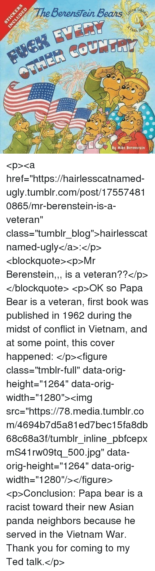 """Asian, Ted, and Tumblr: BerensTein Bears  ith  By Mike Berenstein <p><a href=""""https://hairlesscatnamed-ugly.tumblr.com/post/175574810865/mr-berenstein-is-a-veteran"""" class=""""tumblr_blog"""">hairlesscatnamed-ugly</a>:</p>  <blockquote><p>Mr Berenstein,,, is a veteran??</p></blockquote>  <p>OK so Papa Bear is a veteran, first book was published in 1962 during the midst of conflict in Vietnam, and at some point, this cover happened: </p><figure class=""""tmblr-full"""" data-orig-height=""""1264"""" data-orig-width=""""1280""""><img src=""""https://78.media.tumblr.com/4694b7d5a81ed7bec15fa8db68c68a3f/tumblr_inline_pbfcepxmS41rw09tq_500.jpg"""" data-orig-height=""""1264"""" data-orig-width=""""1280""""/></figure><p>Conclusion: Papa bear is a racist toward their new Asian panda neighbors because he served in the Vietnam War. Thank you for coming to my Ted talk.</p>"""