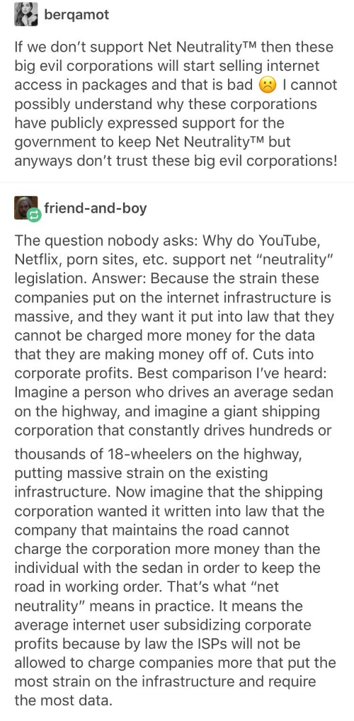 """Bad, Internet, and Money: bergamot  If we don't support Net NeutralityTM then these  big evil corporations will start selling internet  access in packages and that is bad I cannot  possibly understand why these corporations  have publicly expressed support for the  government to keep Net NeutralityTM but  anyways don't trust these big evil corporations!  friend-and-boy  The question nobody asks: Why do YouTube,  Netflix, porn sites, etc. support net """"neutrality""""  legislation. Answer: Because the strain these  companies put on the internet infrastructure is  massive, and they want it put into law that they  cannot be charged more money for the data  that they are making money off of. Cuts into  corporate profits. Best comparison I've heard:  Imagine a person who drives an average sedan  on the highway, and imagine a giant shipping  corporation that constantly drives hundreds or   thousands of 18-wheelers on the highway,  putting massive strain on the existing  infrastructure. Now imagine that the shipping  corporation wanted it written into law that the  company that maintains the road cannot  charge the corporation more money than the  individual with the sedan in order to keep the  road in working order. That's what """"net  neutrality"""" means in practice. It means the  average internet user subsidizing corporate  profits because by law the ISPs will not be  allowed to charge companies more that put the  most strain on the infrastructure and require  the most data,"""