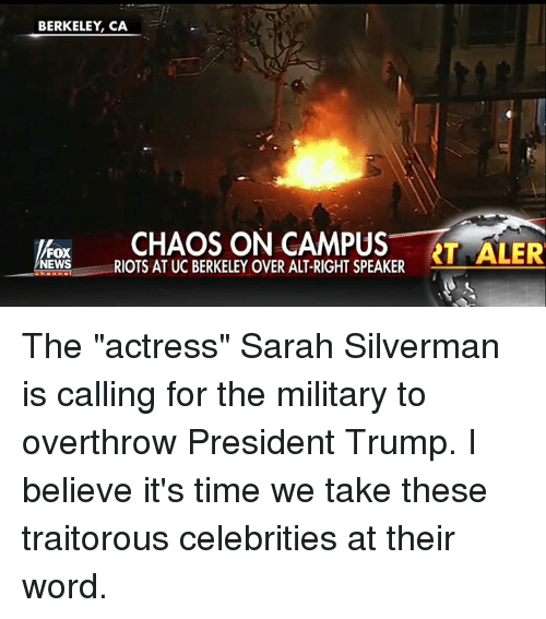 "Memes, UC Berkeley, and Military: BERKELEY, CA  FOX  NEWS  RIOTS AT UC BERKELEY OVER ALT-RIGHT SPEAKER The ""actress"" Sarah Silverman is calling for the military to overthrow President Trump. I believe it's time we take these traitorous celebrities at their word."