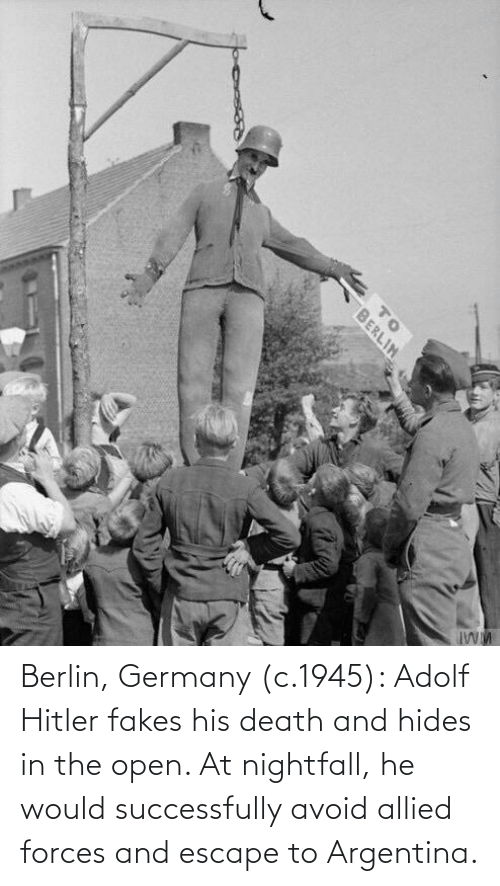 Argentina, Death, and Germany: Berlin, Germany (c.1945): Adolf Hitler fakes his death and hides in the open. At nightfall, he would successfully avoid allied forces and escape to Argentina.