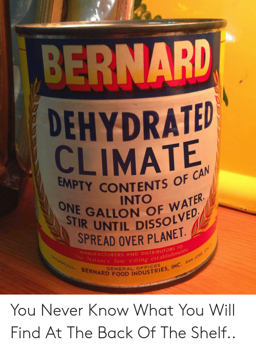 Chicago, Food, and San Jose: BERNARD  DEHYDRATED  CLIMATE  EMPTY CONTENTS OF CAN  ONE GALLON OF WATER  STIR UNTIL DISSOLVED  INTO  SPREAD OVER PLANET.  MANUFACTURERS AND DISTRIBUTORS TO  The Nation's fine eating establishments  CHICAGO,ILL BERNARD FOOD INDUSTRIES, INC. SAN JOSE, CALIF  GENERAL OFFICES You Never Know What You Will Find At The Back Of The Shelf..