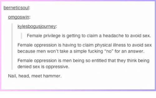 "Fucking, Head, and Memes: berneticsoul:  omgoswin:  kylesbogusjourney:  Female privilege is getting to claim a headache to avoid sex.  Female oppression is having to claim physical illness to avoid sex  because men won't take a simple fucking ""no"" for an answer.  Female oppression is men being so entitled that they think being  denied sex is oppressive.  Nail, head, meet hammer."