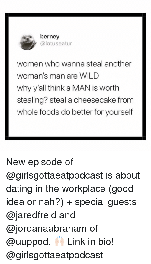 Dating, Whole Foods, and Good: berney  @lotuseatur  women who wanna steal another  woman's man are WILD  why y'all think a MAN is worth  stealing? steal a cheesecake from  whole foods do better for yourself New episode of @girlsgottaeatpodcast is about dating in the workplace (good idea or nah?) + special guests @jaredfreid and @jordanaabraham of @uuppod. 🙌🏻 Link in bio! @girlsgottaeatpodcast