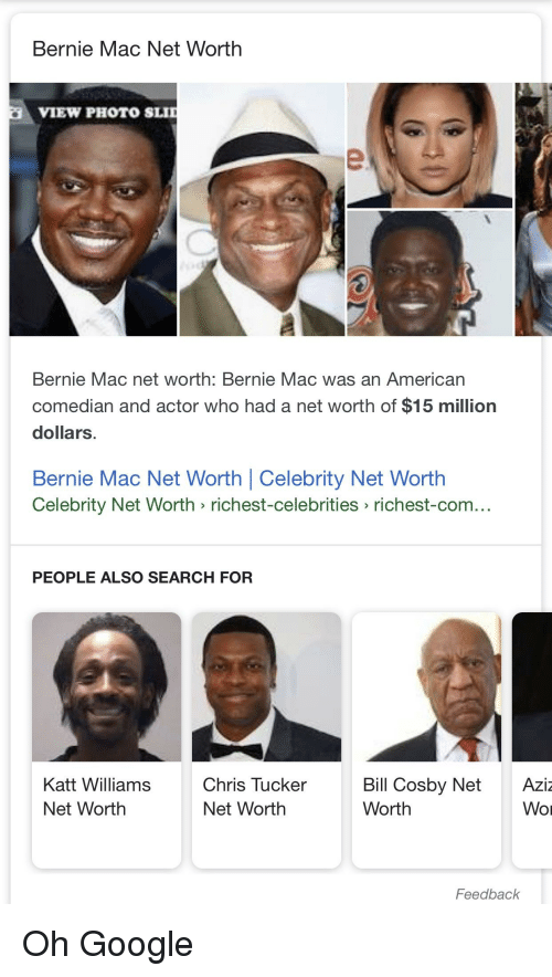 Facepalm, Google, and Katt Williams: Bernie Mac Net Worth  VIEW PHOTO SLID  Bernie Mac net worth: Bernie Mac was an American  comedian and actor who had a net worth of $15 million  dollars  Bernie Mac Net Worth | Celebrity Net Worth  Celebrity Net Worth richest-celebrities richest-com...  PEOPLE ALSO SEARCH FOR  Katt Williams  Net Worth  Chris TuckerBill Cosby Net  Net Worth  Aziz  Wor  Worth  Feedback