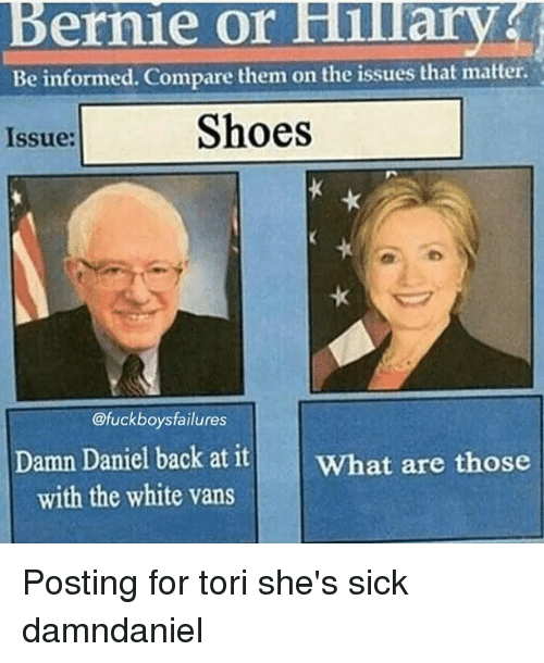 Fucking, Shoes, and What Are Those: Bernie or Hilary  Be informed. Compare them on the issues that matter.  Shoes  Issue:  @fuck boys failures  Damn Daniel  back at it  What are those  with the white vans Posting for tori she's sick damndaniel