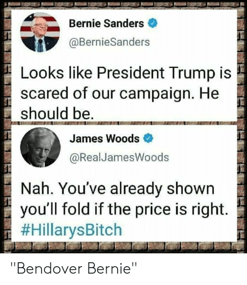 """Bernie Sanders, The Price Is Right, and Trump: Bernie Sanders  @BernieSanders  Looks like President Trump is  scared of our campaign. He  should be..  James Woods  @RealJamesWoods  Nah. You've already shown  you'll fold if the price is right.  """"Bendover Bernie"""""""