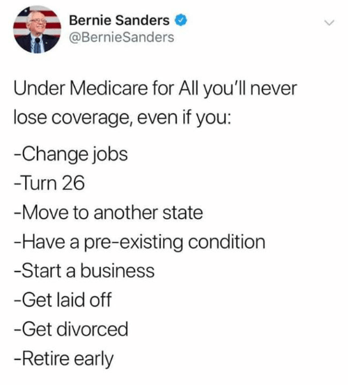 Bernie Sanders, Business, and Jobs: Bernie Sanders  @BernieSanders  Under Medicare for All you'll never  lose coverage, even if you:  -Change jobs  Turn 26  -Move to another state  -Have a pre-existing condition  -Start a business  -Get laid off  -Get divorced  -Retire early