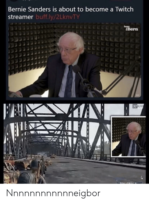 Bernie Sanders, Twitch, and Bernie: Bernie Sanders is about to become a Twitch  streamer buff.ly/2LknvTY  hear  Bern  FAI  32ALV Nnnnnnnnnnnneigbor